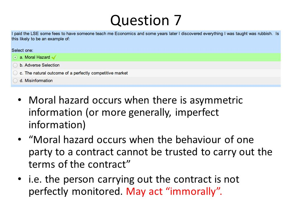 """Question 7 Moral hazard occurs when there is asymmetric information (or more generally, imperfect information) """"Moral hazard occurs when the behaviour"""
