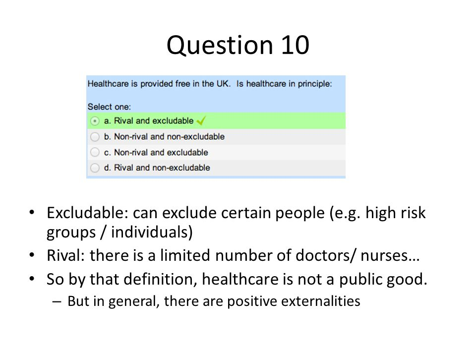Question 10 Excludable: can exclude certain people (e.g. high risk groups / individuals) Rival: there is a limited number of doctors/ nurses… So by th