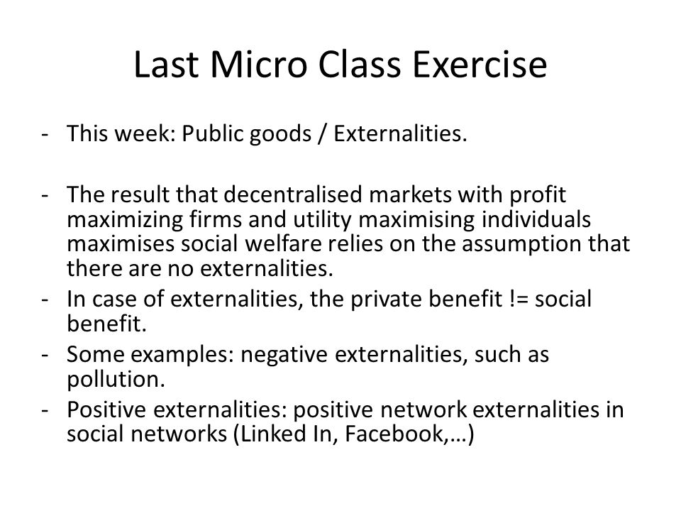 Last Micro Class Exercise -This week: Public goods / Externalities.