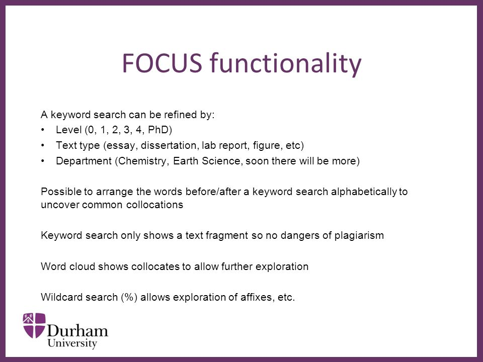 ∂ FOCUS functionality A keyword search can be refined by: Level (0, 1, 2, 3, 4, PhD) Text type (essay, dissertation, lab report, figure, etc) Department (Chemistry, Earth Science, soon there will be more) Possible to arrange the words before/after a keyword search alphabetically to uncover common collocations Keyword search only shows a text fragment so no dangers of plagiarism Word cloud shows collocates to allow further exploration Wildcard search (%) allows exploration of affixes, etc.