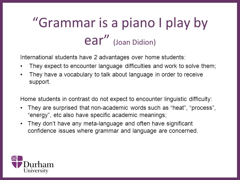∂ Grammar is a piano I play by ear (Joan Didion) International students have 2 advantages over home students: They expect to encounter language difficulties and work to solve them; They have a vocabulary to talk about language in order to receive support.