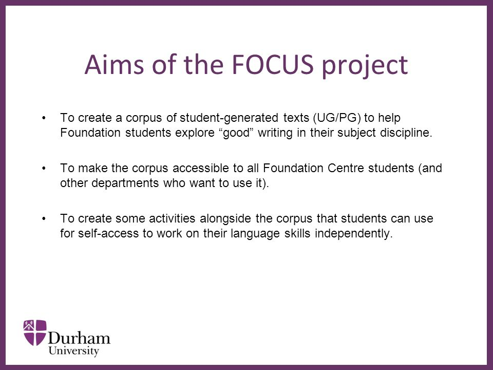 ∂ Aims of the FOCUS project To create a corpus of student-generated texts (UG/PG) to help Foundation students explore good writing in their subject discipline.