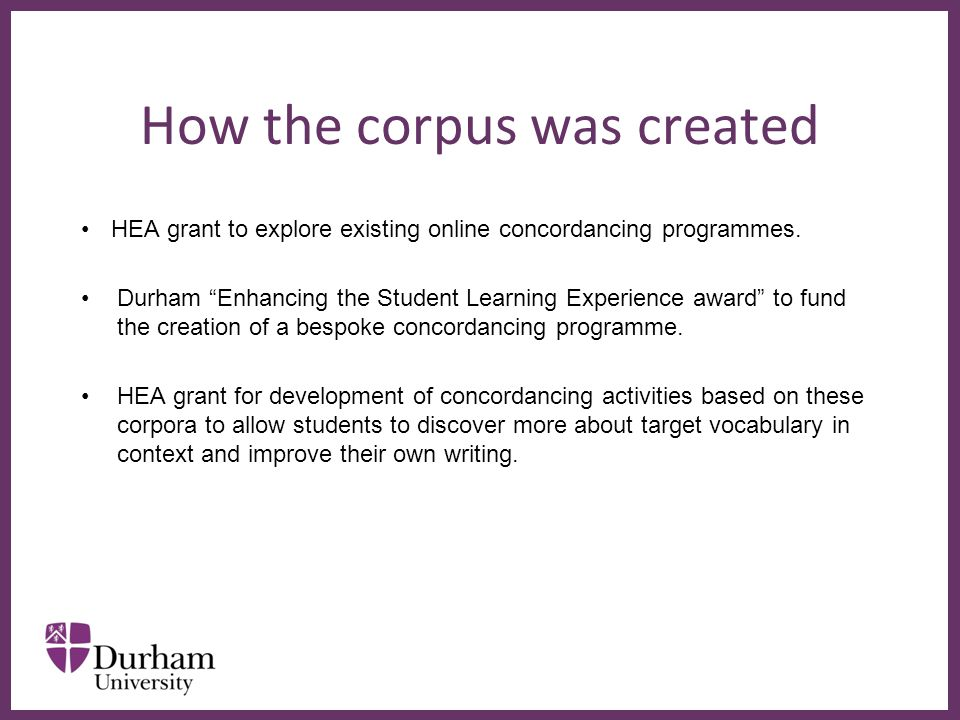 """∂ How the corpus was created HEA grant to explore existing online concordancing programmes. Durham """"Enhancing the Student Learning Experience award"""" t"""