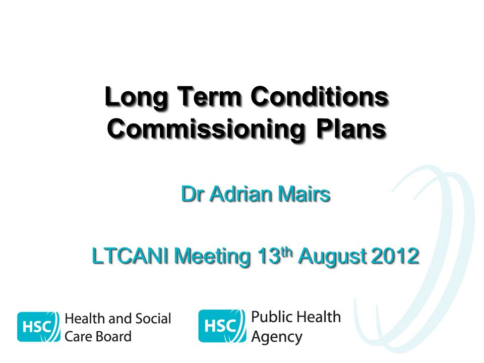Long Term Conditions Commissioning Plans Dr Adrian Mairs LTCANI Meeting 13 th August 2012 Dr Adrian Mairs LTCANI Meeting 13 th August 2012