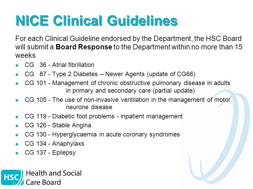 NICE Clinical Guidelines For each Clinical Guideline endorsed by the Department, the HSC Board will submit a Board Response to the Department within no more than 15 weeks CG 36 - Atrial fibrillation CG 87 - Type 2 Diabetes – Newer Agents (update of CG66) CG Management of chronic obstructive pulmonary disease in adults in primary and secondary care (partial update) CG The use of non-invasive ventilation in the management of motor neurone disease CG Diabetic foot problems - inpatient management CG Stable Angina CG Hyperglycaemia in acute coronary syndromes CG Anaphylaxs CG Epilepsy