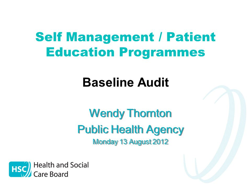 Self Management / Patient Education Programmes Baseline Audit Wendy Thornton Public Health Agency Monday 13 August 2012 Wendy Thornton Public Health Agency Monday 13 August 2012