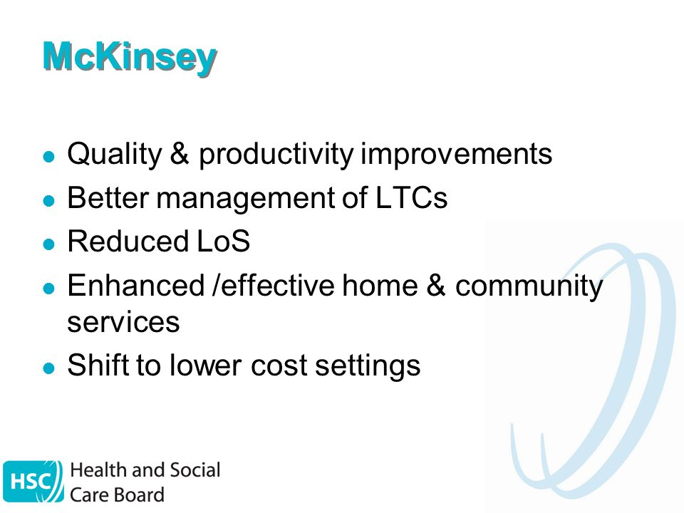 McKinsey Quality & productivity improvements Better management of LTCs Reduced LoS Enhanced /effective home & community services Shift to lower cost settings