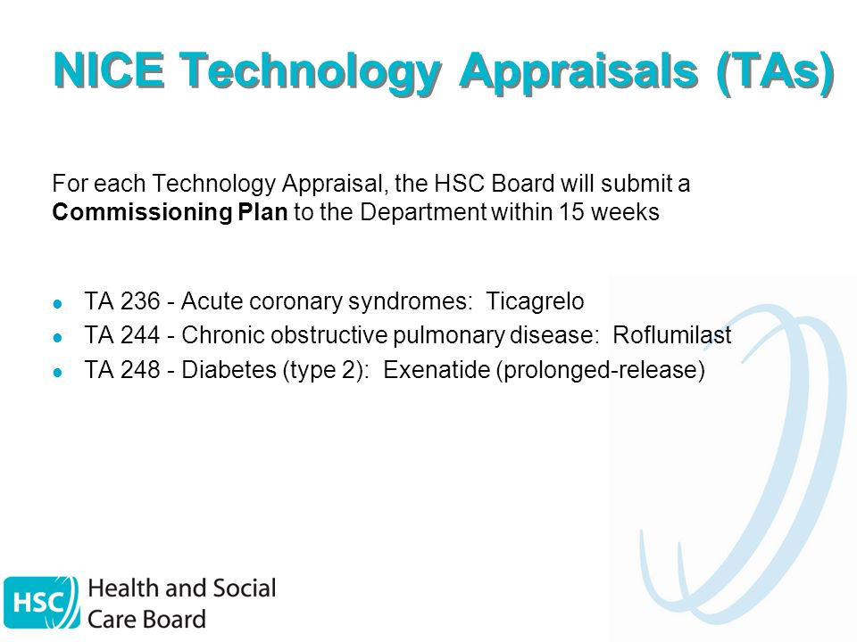 NICE Technology Appraisals (TAs) For each Technology Appraisal, the HSC Board will submit a Commissioning Plan to the Department within 15 weeks TA Acute coronary syndromes: Ticagrelo TA Chronic obstructive pulmonary disease: Roflumilast TA Diabetes (type 2): Exenatide (prolonged-release)