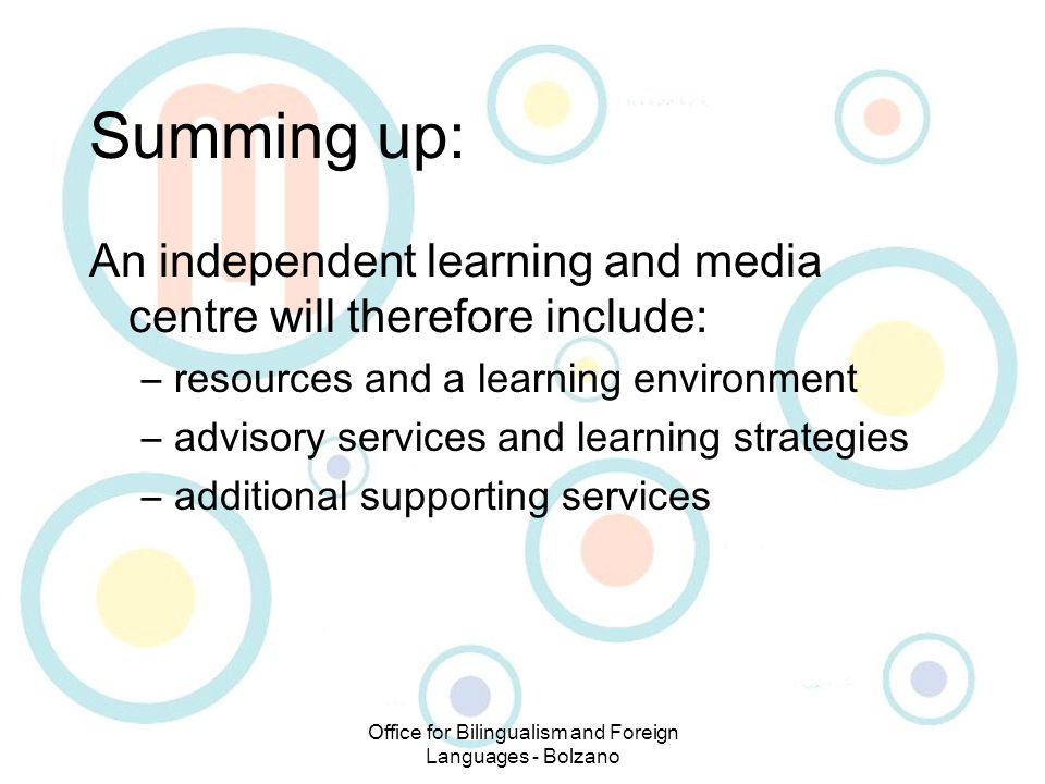 Office for Bilingualism and Foreign Languages - Bolzano Summing up: An independent learning and media centre will therefore include: –resources and a learning environment –advisory services and learning strategies –additional supporting services