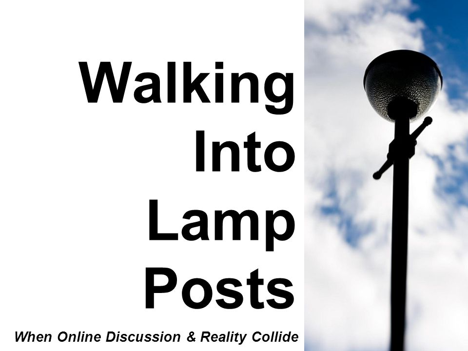 Walking Into Lamp Posts When Online Discussion & Reality Collide