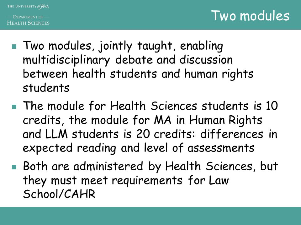 Two modules Two modules, jointly taught, enabling multidisciplinary debate and discussion between health students and human rights students The module for Health Sciences students is 10 credits, the module for MA in Human Rights and LLM students is 20 credits: differences in expected reading and level of assessments Both are administered by Health Sciences, but they must meet requirements for Law School/CAHR