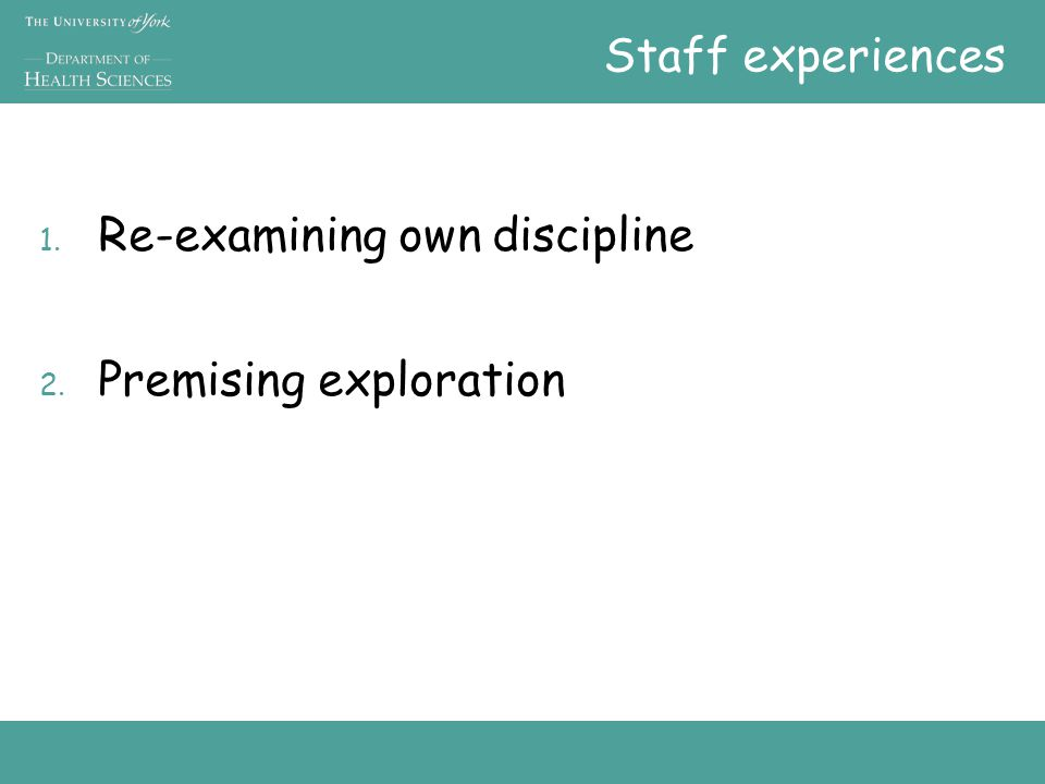 Staff experiences 1. Re-examining own discipline 2. Premising exploration