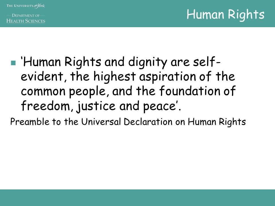 Human Rights 'Human Rights and dignity are self- evident, the highest aspiration of the common people, and the foundation of freedom, justice and peace'.
