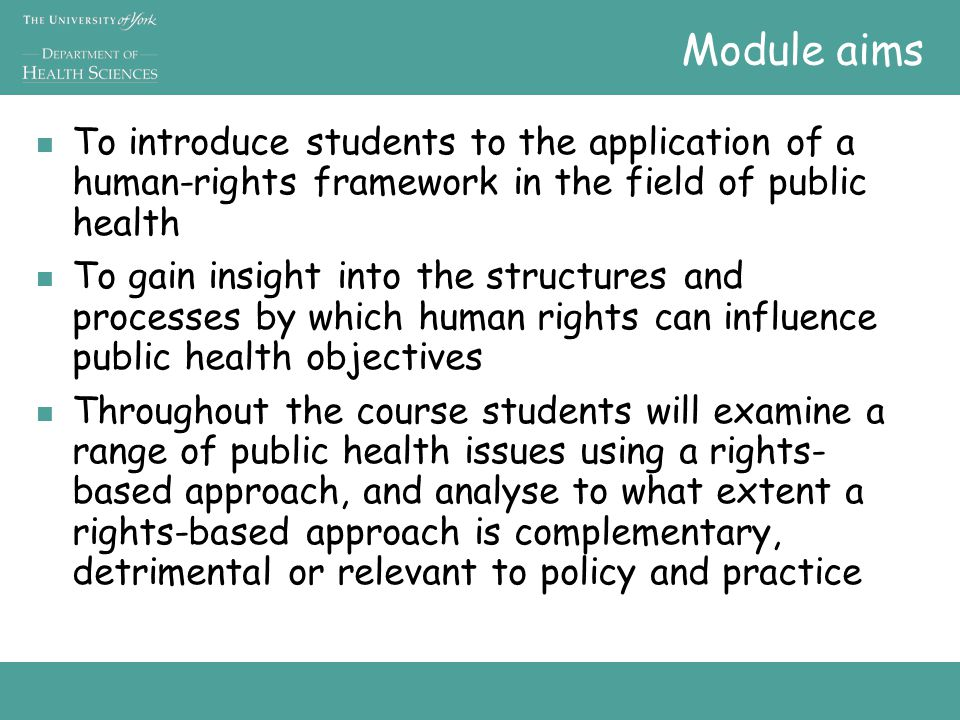 Module aims To introduce students to the application of a human-rights framework in the field of public health To gain insight into the structures and processes by which human rights can influence public health objectives Throughout the course students will examine a range of public health issues using a rights- based approach, and analyse to what extent a rights-based approach is complementary, detrimental or relevant to policy and practice