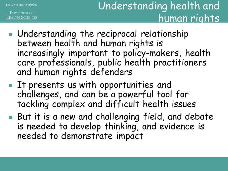 Understanding health and human rights Understanding the reciprocal relationship between health and human rights is increasingly important to policy-makers, health care professionals, public health practitioners and human rights defenders It presents us with opportunities and challenges, and can be a powerful tool for tackling complex and difficult health issues But it is a new and challenging field, and debate is needed to develop thinking, and evidence is needed to demonstrate impact