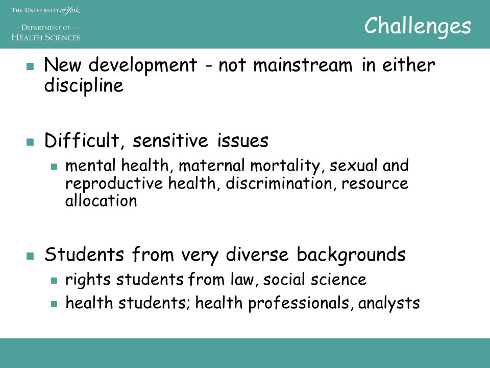Challenges New development - not mainstream in either discipline Difficult, sensitive issues mental health, maternal mortality, sexual and reproductive health, discrimination, resource allocation Students from very diverse backgrounds rights students from law, social science health students; health professionals, analysts