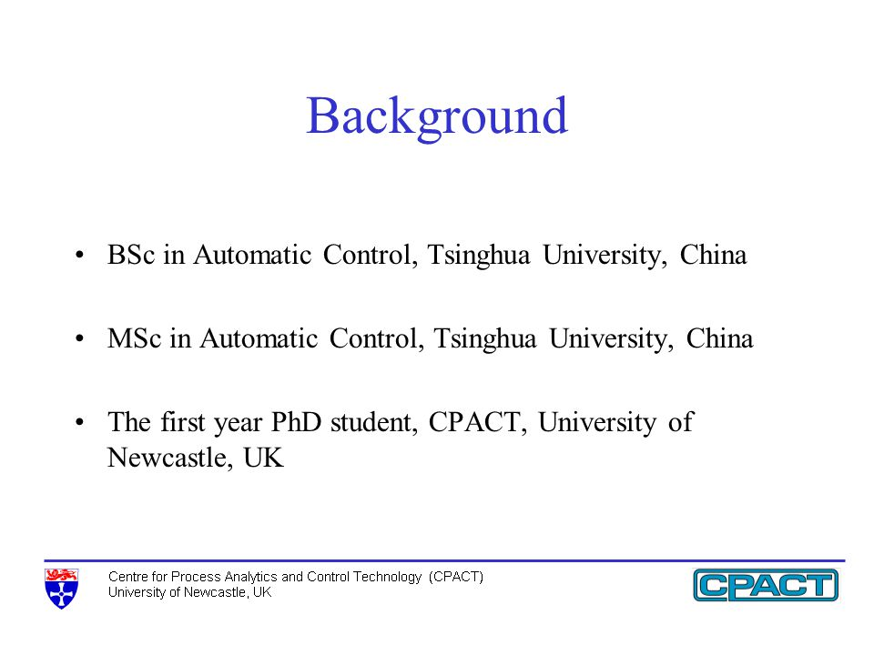 Background BSc in Automatic Control, Tsinghua University, China MSc in Automatic Control, Tsinghua University, China The first year PhD student, CPACT, University of Newcastle, UK
