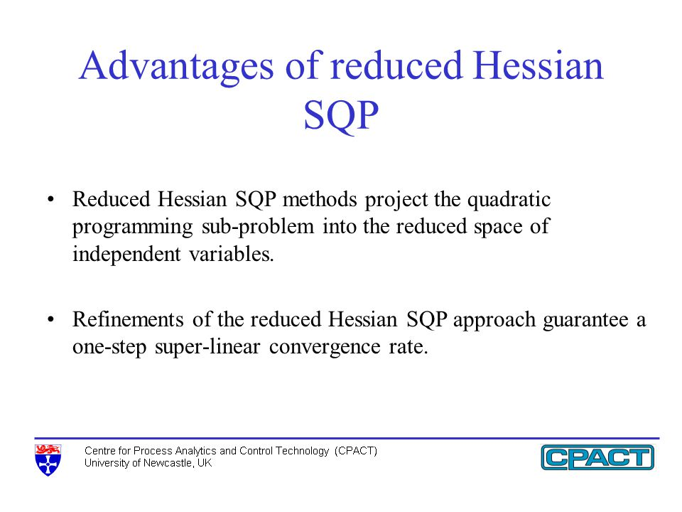 Advantages of reduced Hessian SQP Reduced Hessian SQP methods project the quadratic programming sub-problem into the reduced space of independent variables.