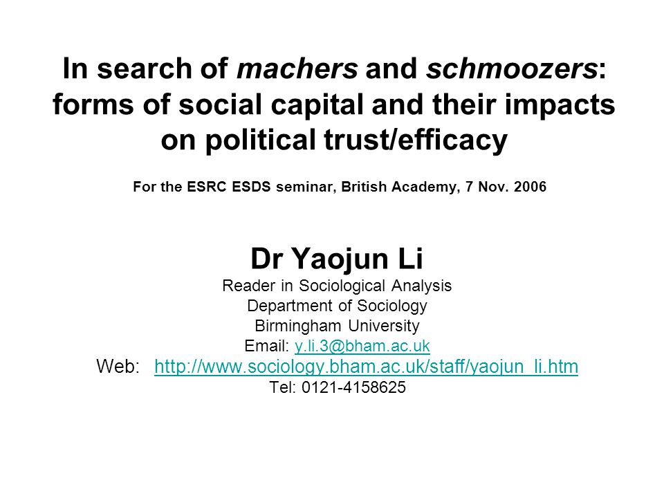 Dr Yaojun Li Reader in Sociological Analysis Department of Sociology Birmingham University Email: y.li.3@bham.ac.uky.li.3@bham.ac.uk Web: http://www.sociology.bham.ac.uk/staff/yaojun_li.htmhttp://www.sociology.bham.ac.uk/staff/yaojun_li.htm Tel: 0121-4158625 In search of machers and schmoozers: forms of social capital and their impacts on political trust/efficacy For the ESRC ESDS seminar, British Academy, 7 Nov.