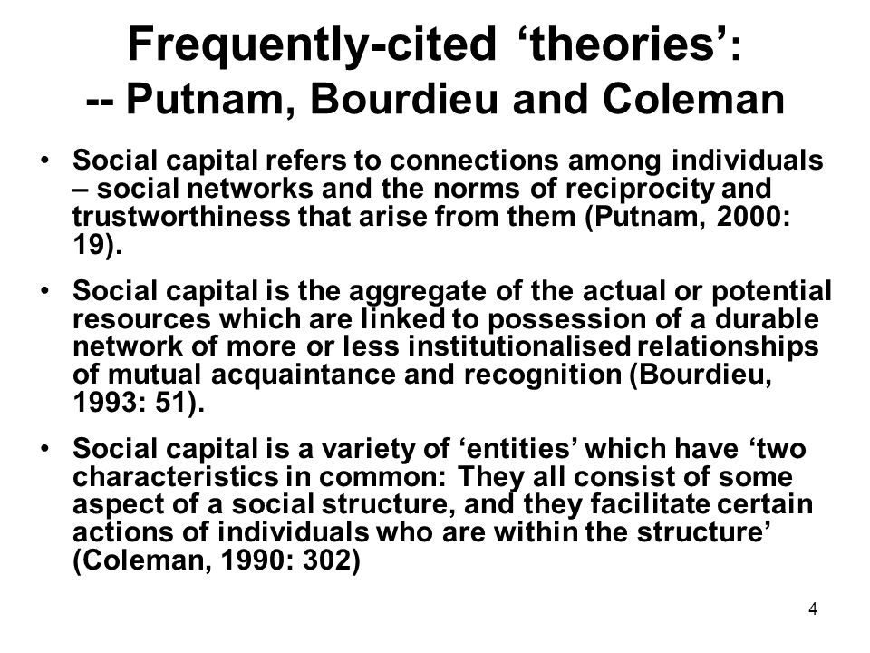 4 Frequently-cited 'theories' : -- Putnam, Bourdieu and Coleman Social capital refers to connections among individuals – social networks and the norms of reciprocity and trustworthiness that arise from them (Putnam, 2000: 19).