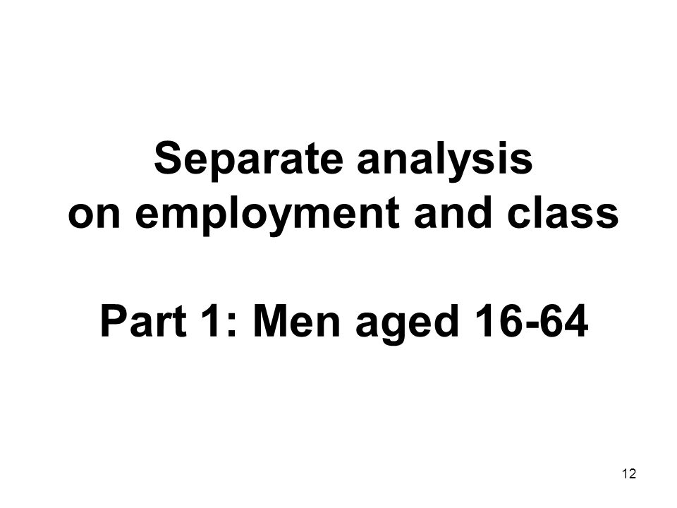 12 Separate analysis on employment and class Part 1: Men aged 16-64