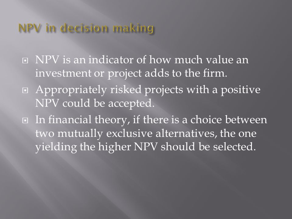  NPV is an indicator of how much value an investment or project adds to the firm.