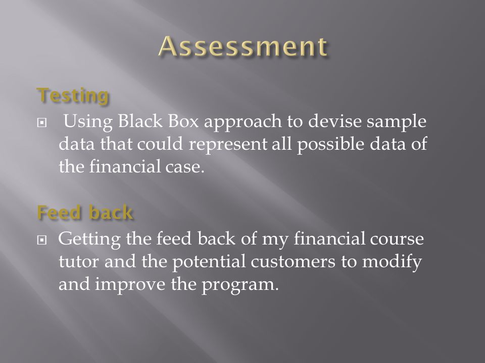 Testing  Using Black Box approach to devise sample data that could represent all possible data of the financial case.