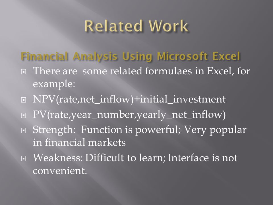 Financial Analysis Using Microsoft Excel  There are some related formulaes in Excel, for example:  NPV(rate,net_inflow)+initial_investment  PV(rate,year_number,yearly_net_inflow)  Strength: Function is powerful; Very popular in financial markets  Weakness: Difficult to learn; Interface is not convenient.