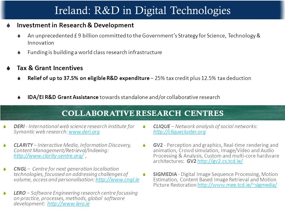 Ireland: R&D in Digital Technologies  Investment in Research & Development  An unprecedented £ 9 billion committed to the Government's Strategy for Science, Technology & Innovation  Funding is building a world class research infrastructure  Tax & Grant Incentives  Relief of up to 37.5% on eligible R&D expenditure – 25% tax credit plus 12.5% tax deduction  IDA/EI R&D Grant Assistance towards standalone and/or collaborative research  DERI - International web science research institute for Symantic web research:    CLARITY – Interactive Media, Information Discovery, Content Management/Retrieval/Indexing:      CNGL – Centre for next generation localisation technologies, focussed on addressing challenges of volume, access and personalisation:    LERO – Software Engineering research centre focussing on practice, processes, methods, global software development:    CLIQUE – Network analysis of social networks:      GV2 - Perception and graphics, Real-time rendering and animation, Crowd simulation, Image/Video and Audio Processing & Analysis, Custom and multi-core hardware architectures: GV2    SIGMEDIA - Digital Image Sequence Processing, Motion Estimation, Content Based Image Retrieval and Motion Picture Restoration   COLLABORATIVE RESEARCH CENTRES