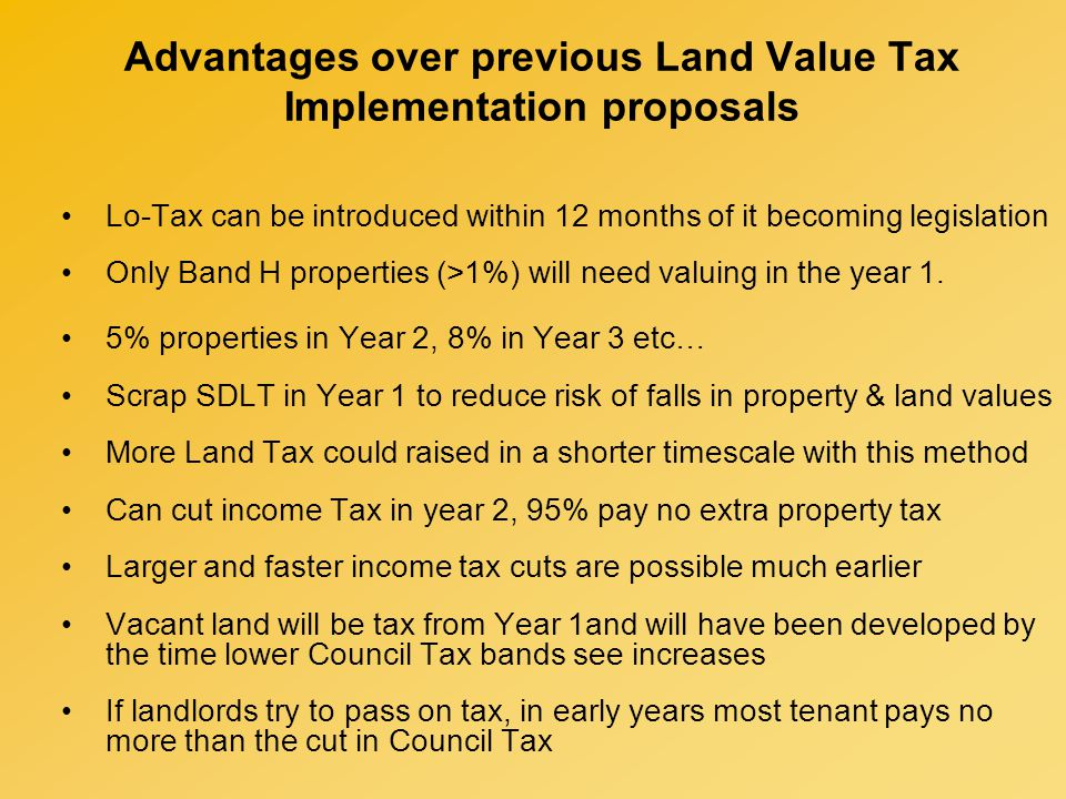 Advantages over previous Land Value Tax Implementation proposals Lo-Tax can be introduced within 12 months of it becoming legislation Only Band H properties (>1%) will need valuing in the year 1.