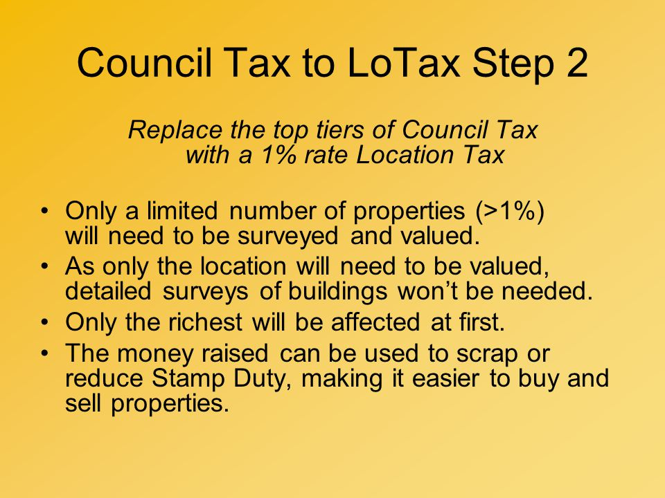 Council Tax to LoTax Step 2 Replace the top tiers of Council Tax with a 1% rate Location Tax Only a limited number of properties (>1%) will need to be surveyed and valued.