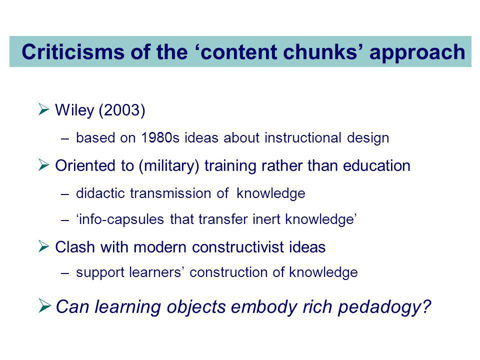 Criticisms of the 'content chunks' approach  Wiley (2003) –based on 1980s ideas about instructional design  Oriented to (military) training rather than education –didactic transmission of knowledge –'info-capsules that transfer inert knowledge'  Clash with modern constructivist ideas –support learners' construction of knowledge  Can learning objects embody rich pedadogy
