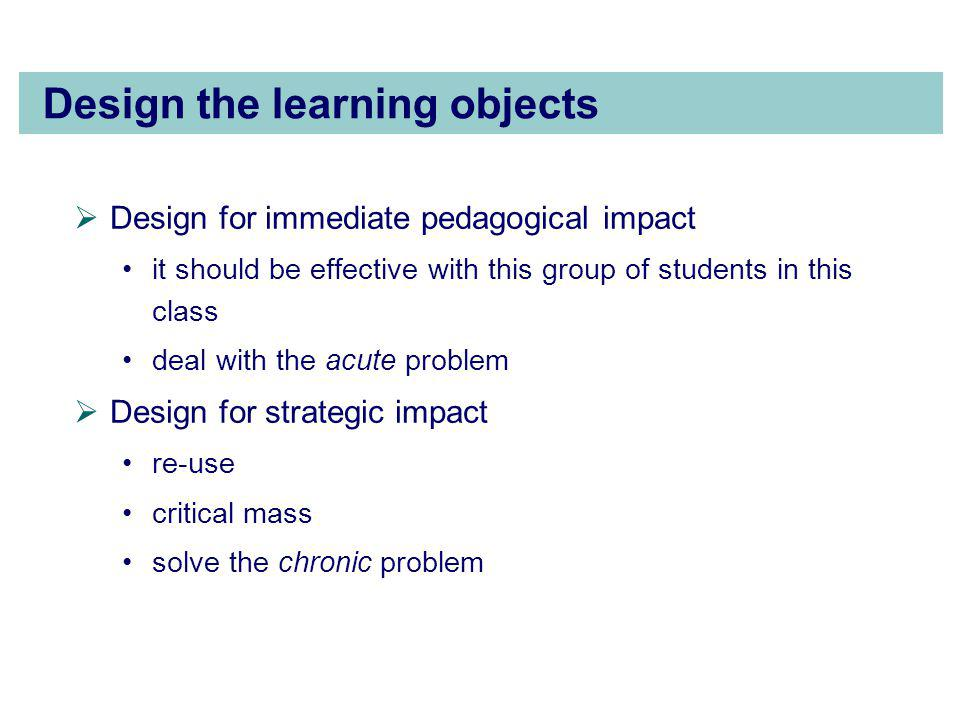 Design the learning objects  Design for immediate pedagogical impact it should be effective with this group of students in this class deal with the acute problem  Design for strategic impact re-use critical mass solve the chronic problem