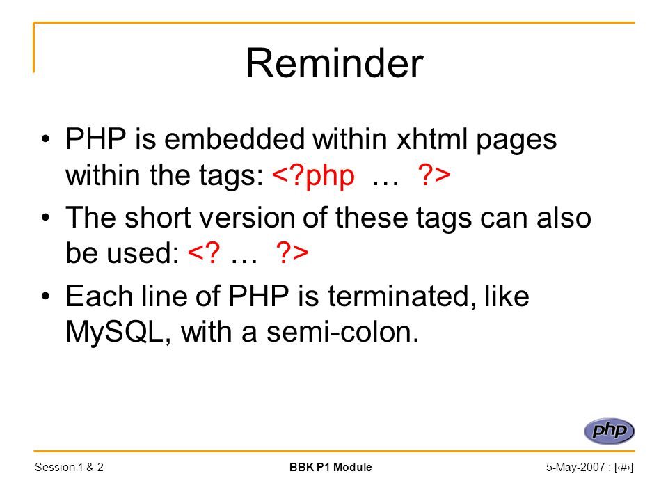 Session 1 & 2BBK P1 Module5-May-2007 : [‹#›] Reminder PHP is embedded within xhtml pages within the tags: The short version of these tags can also be used: Each line of PHP is terminated, like MySQL, with a semi-colon.