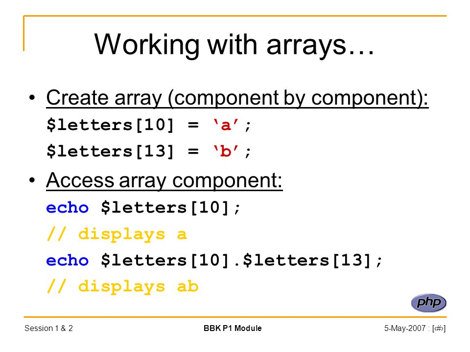 Session 1 & 2BBK P1 Module5-May-2007 : [‹#›] Working with arrays… Create array (component by component): $letters[10] = 'a'; $letters[13] = 'b'; Access array component: echo $letters[10]; // displays a echo $letters[10].$letters[13]; // displays ab