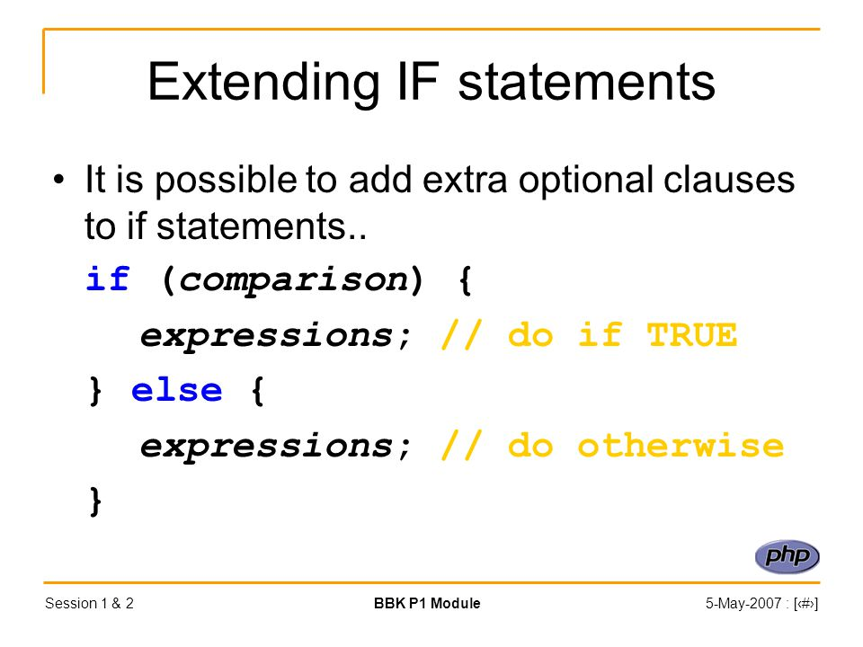 Session 1 & 2BBK P1 Module5-May-2007 : [‹#›] Extending IF statements It is possible to add extra optional clauses to if statements..