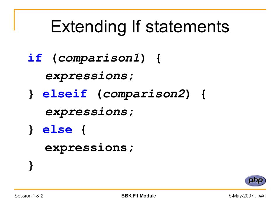 Session 1 & 2BBK P1 Module5-May-2007 : [‹#›] Extending If statements if (comparison1) { expressions; } elseif (comparison2) { expressions; } else { expressions; }
