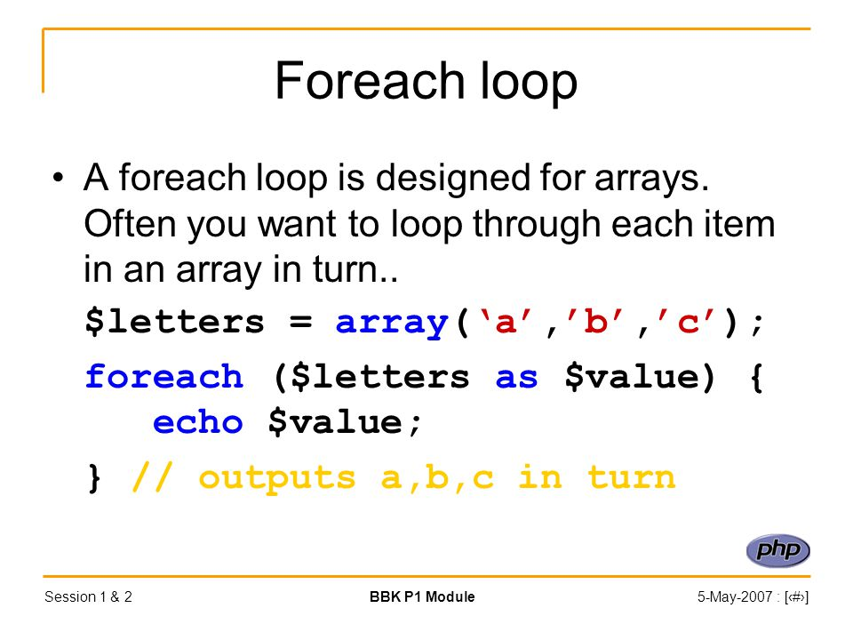 Session 1 & 2BBK P1 Module5-May-2007 : [‹#›] Foreach loop A foreach loop is designed for arrays.