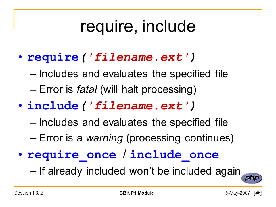 Session 1 & 2BBK P1 Module5-May-2007 : [‹#›] require, include require( filename.ext ) –Includes and evaluates the specified file –Error is fatal (will halt processing) include( filename.ext ) –Includes and evaluates the specified file –Error is a warning (processing continues) require_once / include_once –If already included won't be included again