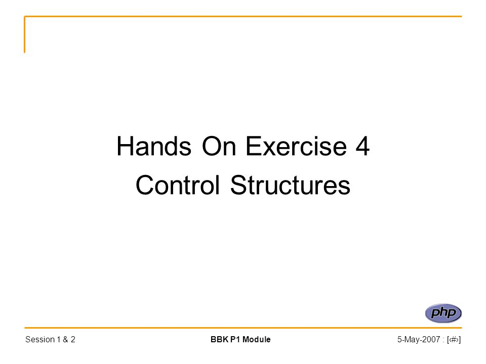 Session 1 & 2BBK P1 Module5-May-2007 : [‹#›] Hands On Exercise 4 Control Structures