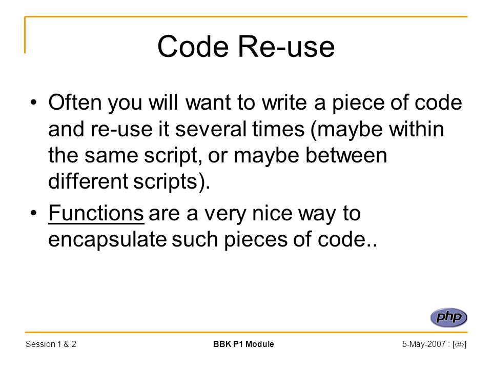 Session 1 & 2BBK P1 Module5-May-2007 : [‹#›] Code Re-use Often you will want to write a piece of code and re-use it several times (maybe within the same script, or maybe between different scripts).