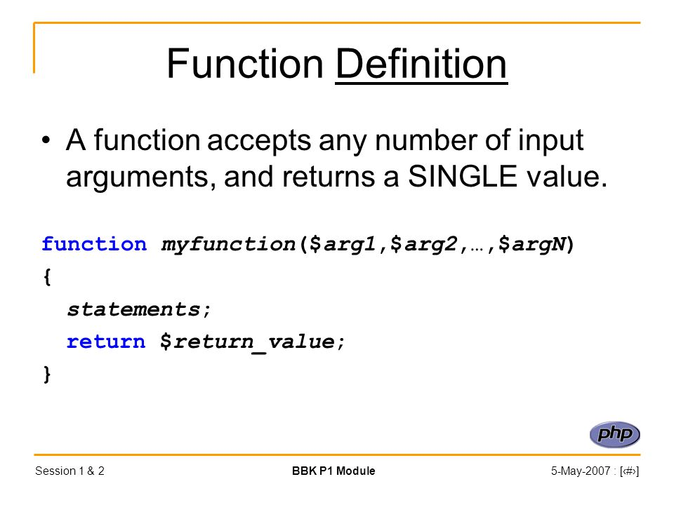 Session 1 & 2BBK P1 Module5-May-2007 : [‹#›] Function Definition A function accepts any number of input arguments, and returns a SINGLE value.