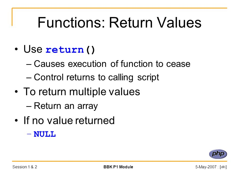 Session 1 & 2BBK P1 Module5-May-2007 : [‹#›] Functions: Return Values Use return() –Causes execution of function to cease –Control returns to calling script To return multiple values –Return an array If no value returned –NULL