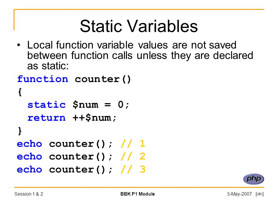 Session 1 & 2BBK P1 Module5-May-2007 : [‹#›] Static Variables Local function variable values are not saved between function calls unless they are declared as static: function counter() { static $num = 0; return ++$num; } echo counter(); // 1 echo counter(); // 2 echo counter(); // 3