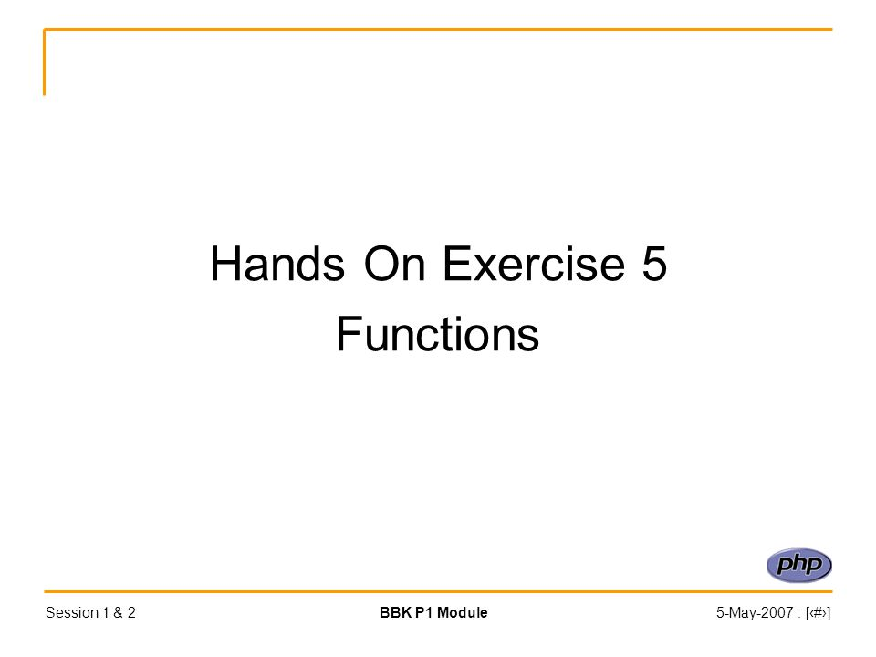 Session 1 & 2BBK P1 Module5-May-2007 : [‹#›] Hands On Exercise 5 Functions