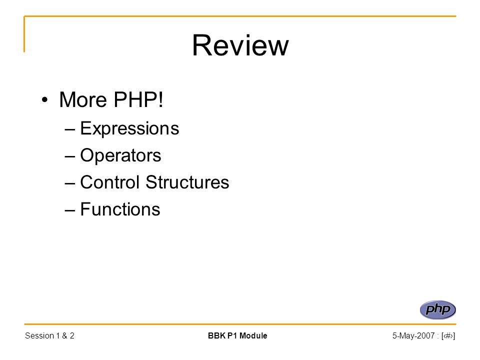 Session 1 & 2BBK P1 Module5-May-2007 : [‹#›] Review More PHP.
