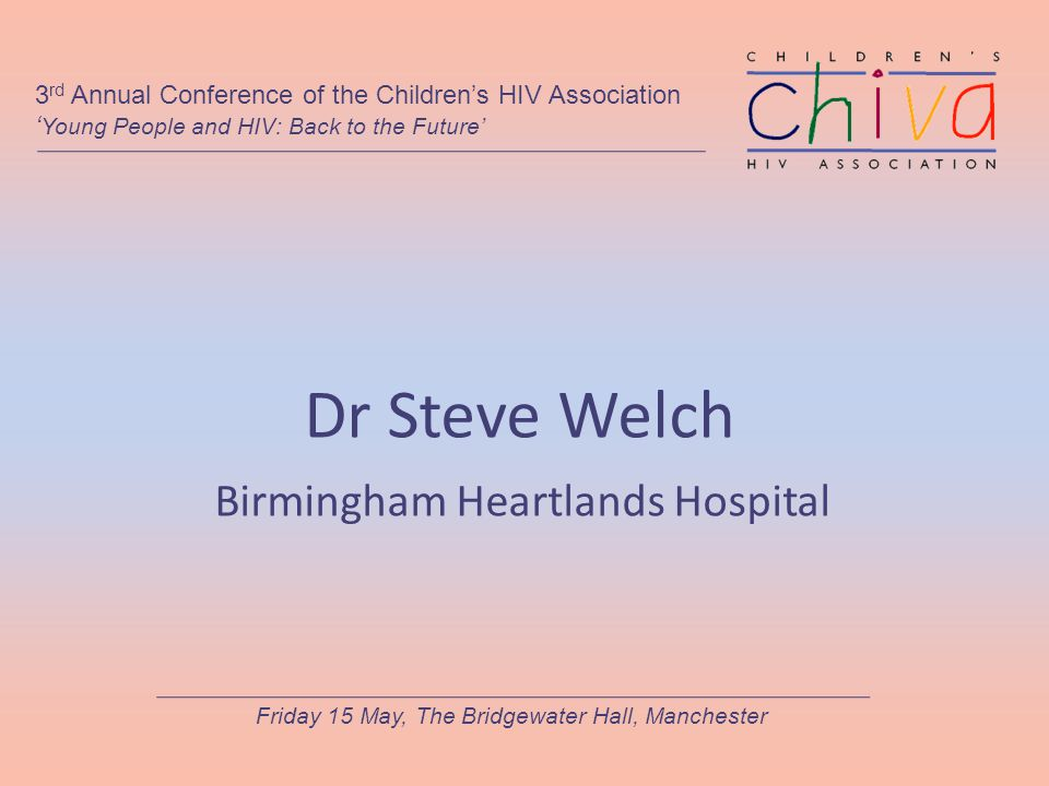 Dr Steve Welch Birmingham Heartlands Hospital 3 rd Annual Conference of the Children's HIV Association ' Young People and HIV: Back to the Future' Fri
