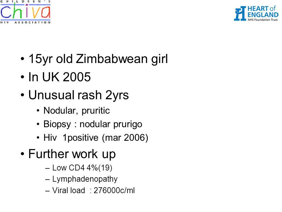 15yr old Zimbabwean girl In UK 2005 Unusual rash 2yrs Nodular, pruritic Biopsy : nodular prurigo Hiv 1positive (mar 2006) Further work up –Low CD4 4%(19) –Lymphadenopathy –Viral load : 276000c/ml