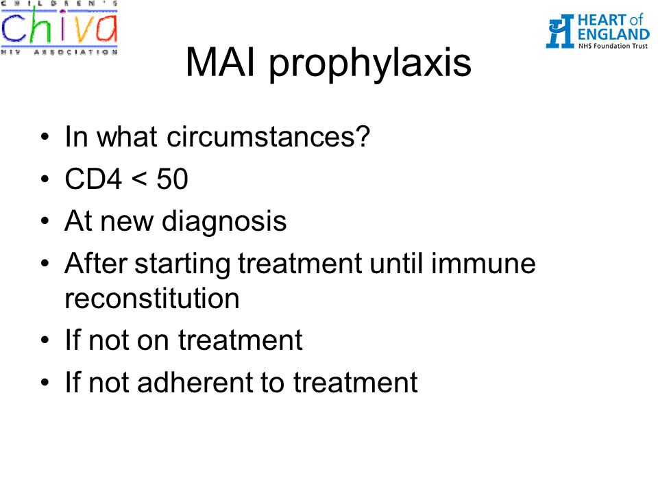 MAI prophylaxis In what circumstances? CD4 < 50 At new diagnosis After starting treatment until immune reconstitution If not on treatment If not adher