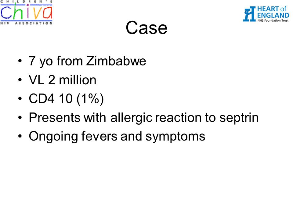 Case 7 yo from Zimbabwe VL 2 million CD4 10 (1%) Presents with allergic reaction to septrin Ongoing fevers and symptoms